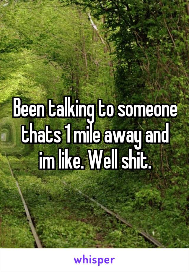 Been talking to someone thats 1 mile away and im like. Well shit.