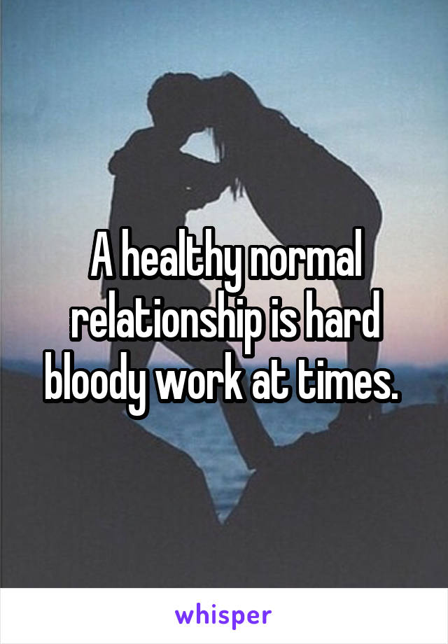 A healthy normal relationship is hard bloody work at times.