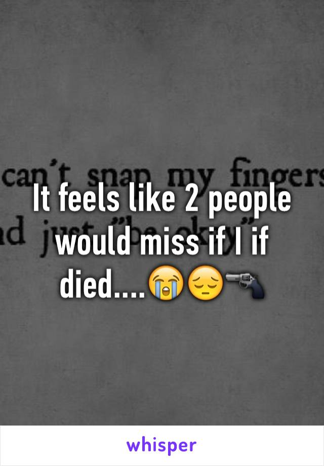 It feels like 2 people would miss if I if died....😭😔🔫