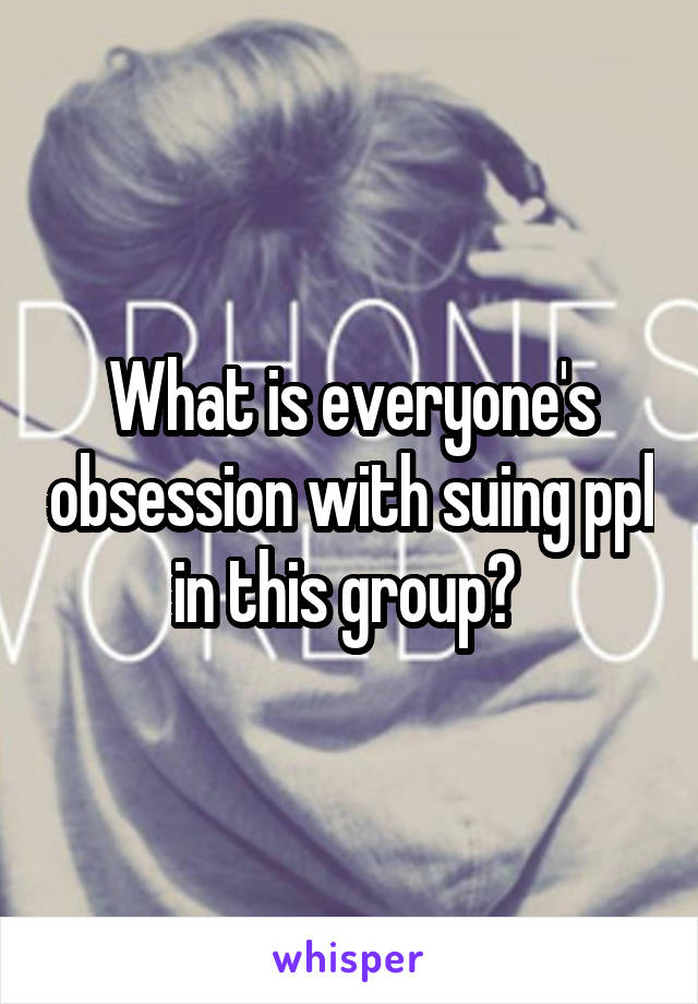 What is everyone's obsession with suing ppl in this group?