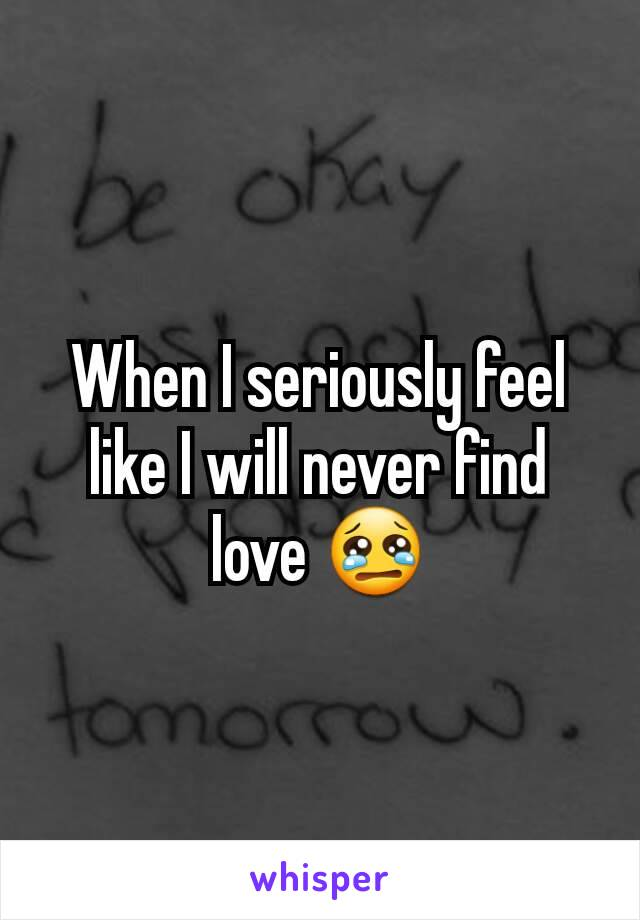 When I seriously feel like I will never find love 😢