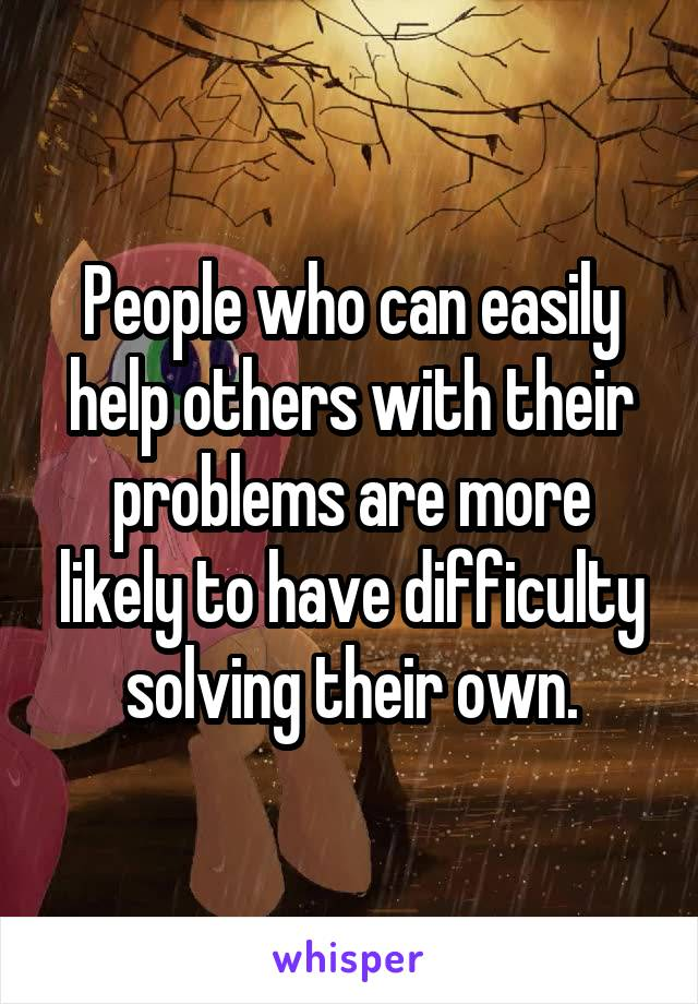 People who can easily help others with their problems are more likely to have difficulty solving their own.
