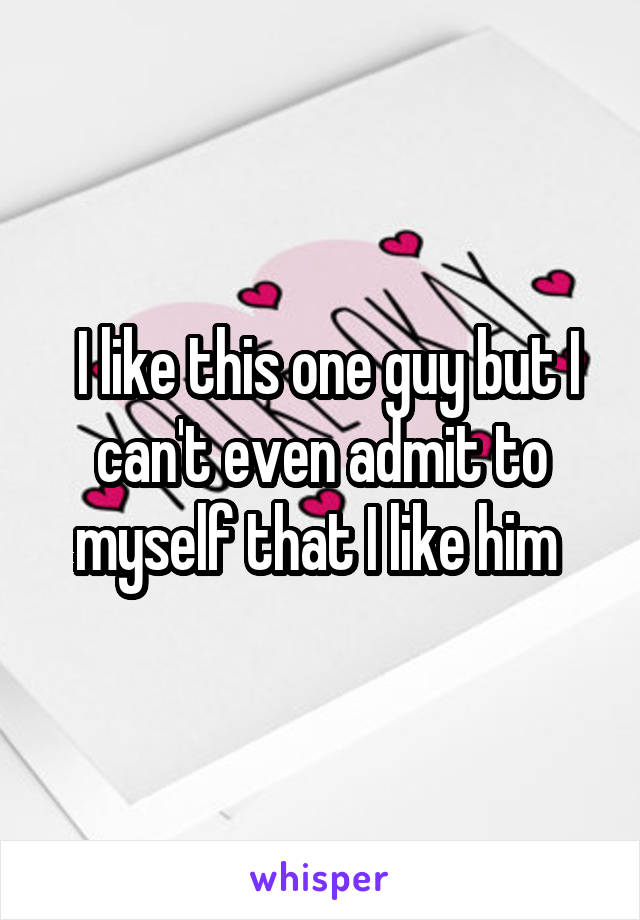 I like this one guy but I can't even admit to myself that I like him