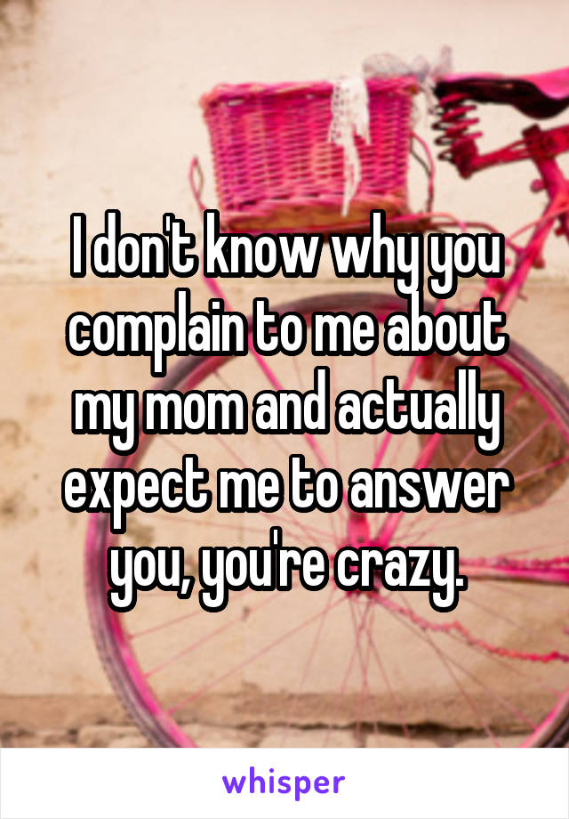 I don't know why you complain to me about my mom and actually expect me to answer you, you're crazy.