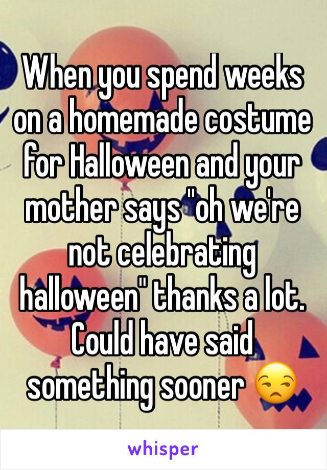 """When you spend weeks on a homemade costume for Halloween and your mother says """"oh we're not celebrating halloween"""" thanks a lot. Could have said something sooner 😒"""