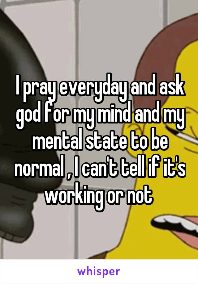 I pray everyday and ask god for my mind and my mental state to be normal , I can't tell if it's working or not