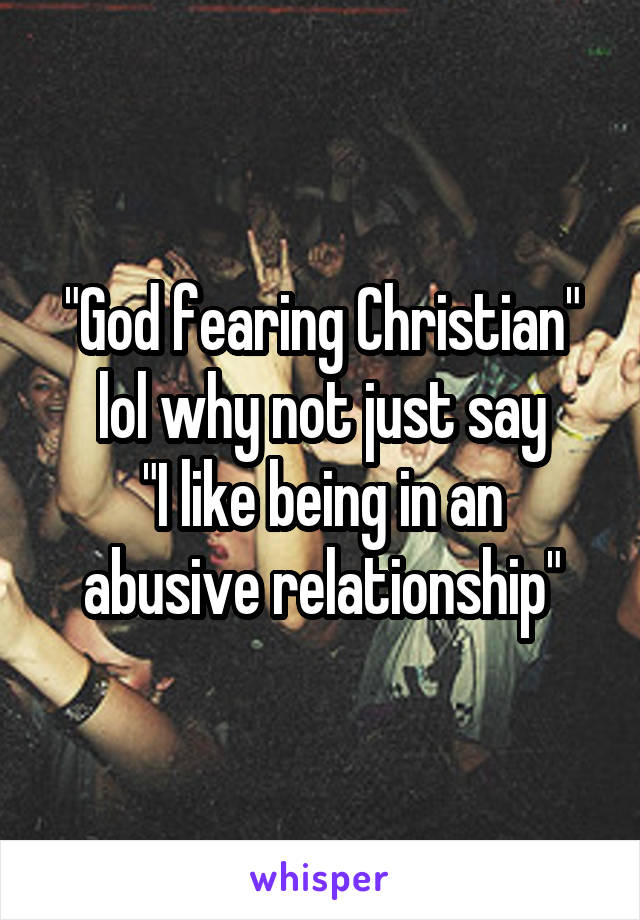 """""""God fearing Christian"""" lol why not just say """"I like being in an abusive relationship"""""""