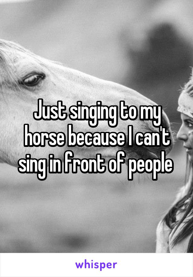 Just singing to my horse because I can't sing in front of people