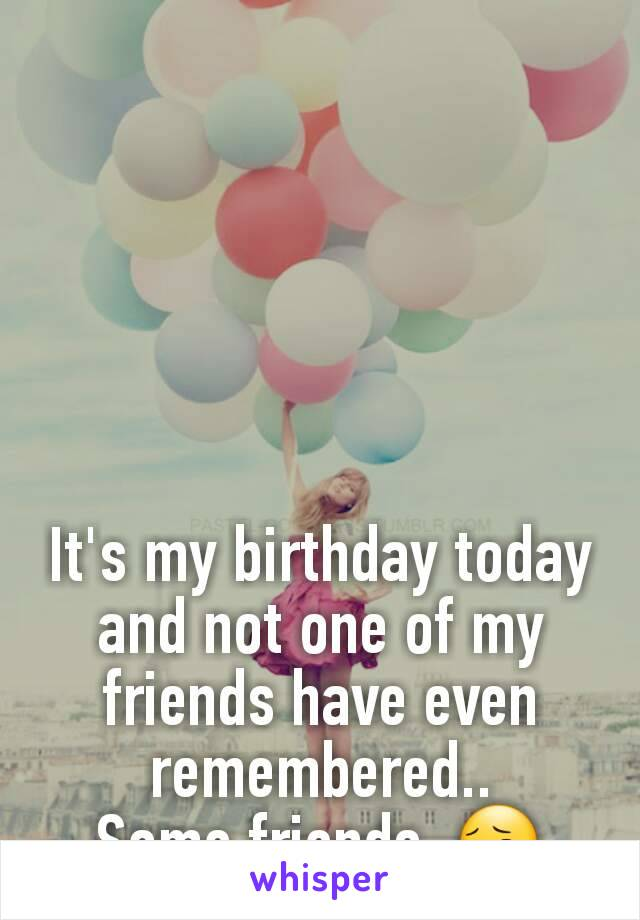 It's my birthday today and not one of my friends have even remembered.. Some friends. 😔