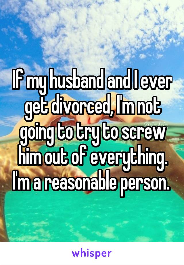 If my husband and I ever get divorced, I'm not going to try to screw him out of everything. I'm a reasonable person.