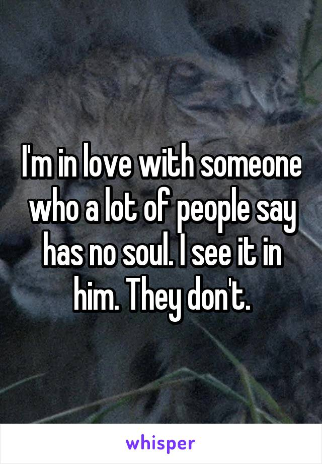 I'm in love with someone who a lot of people say has no soul. I see it in him. They don't.