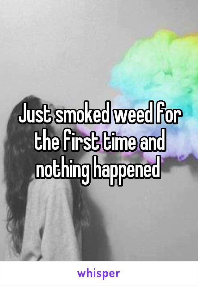 Just smoked weed for the first time and nothing happened