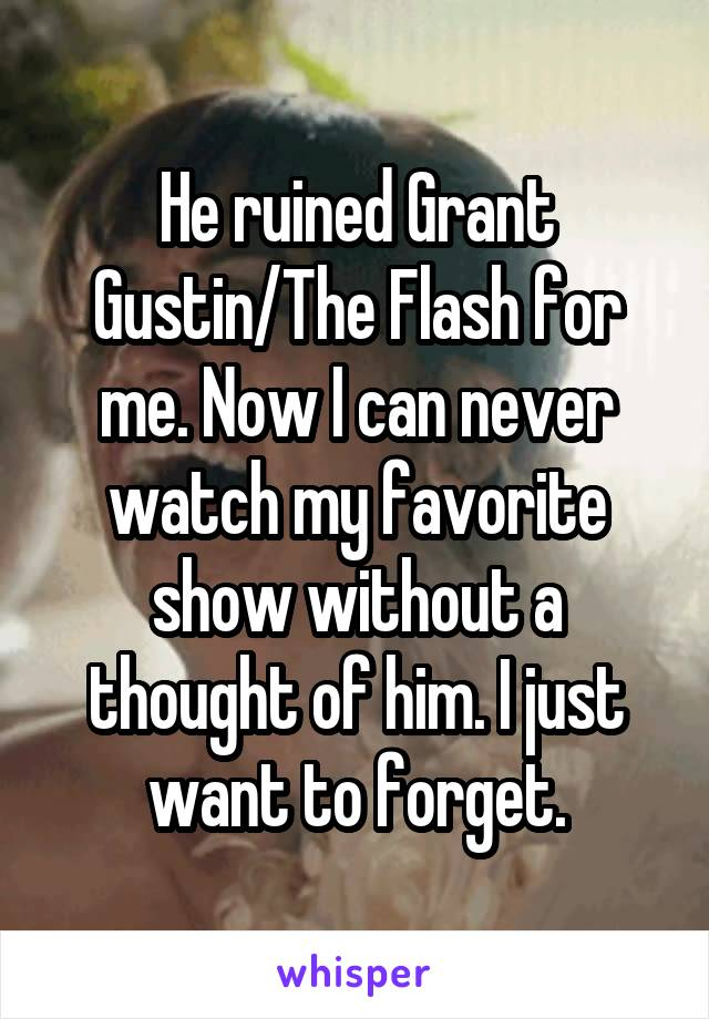 He ruined Grant Gustin/The Flash for me. Now I can never watch my favorite show without a thought of him. I just want to forget.