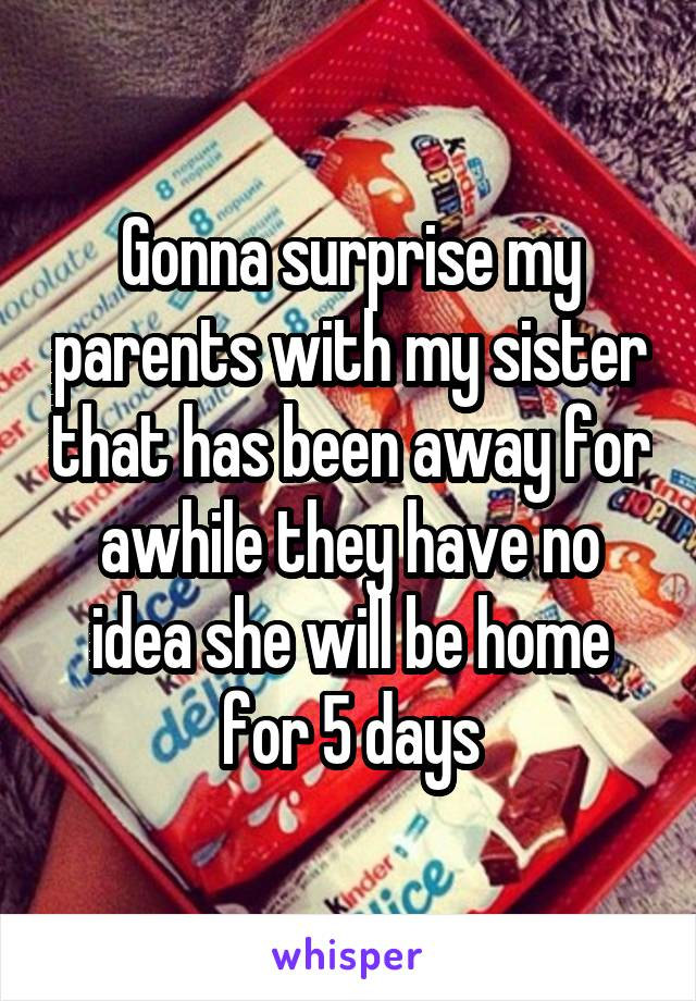Gonna surprise my parents with my sister that has been away for awhile they have no idea she will be home for 5 days
