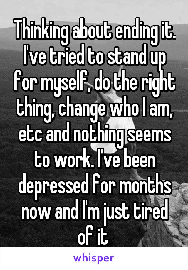 Thinking about ending it. I've tried to stand up for myself, do the right thing, change who I am, etc and nothing seems to work. I've been depressed for months now and I'm just tired of it
