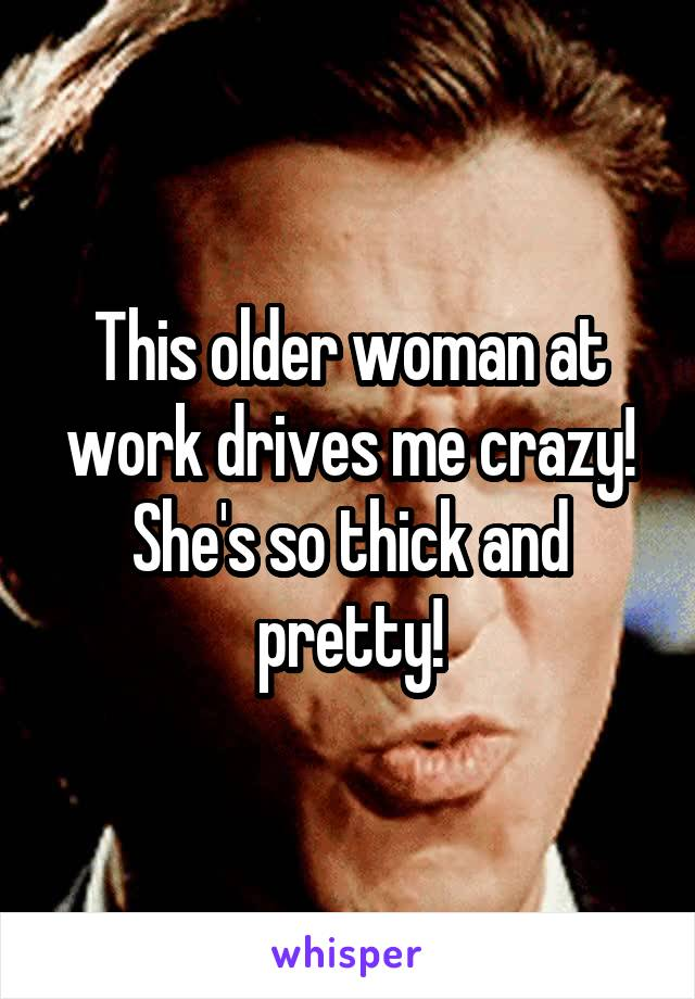 This older woman at work drives me crazy! She's so thick and pretty!