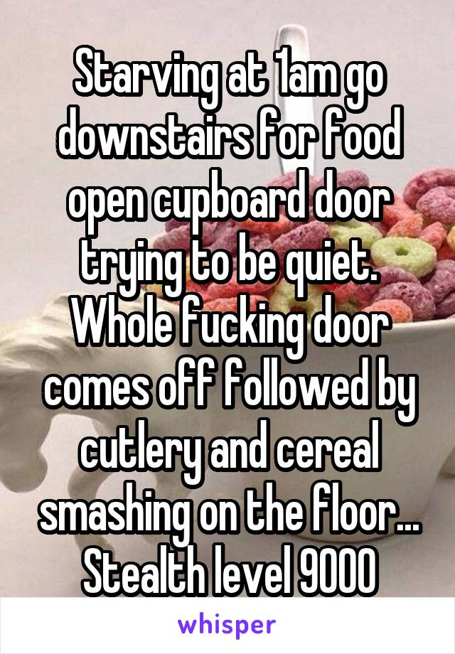 Starving at 1am go downstairs for food open cupboard door trying to be quiet. Whole fucking door comes off followed by cutlery and cereal smashing on the floor... Stealth level 9000