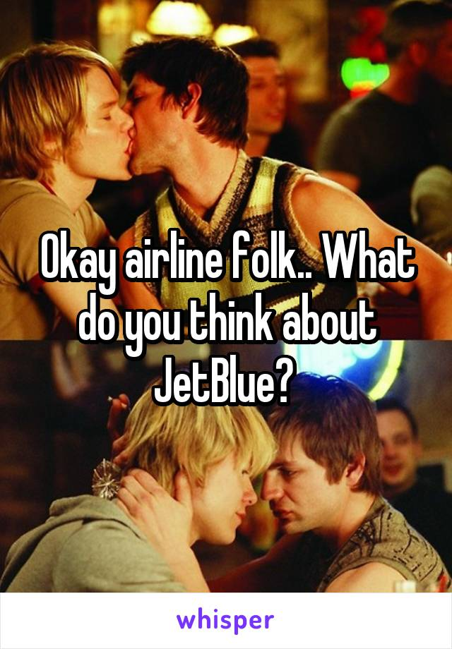 Okay airline folk.. What do you think about JetBlue?