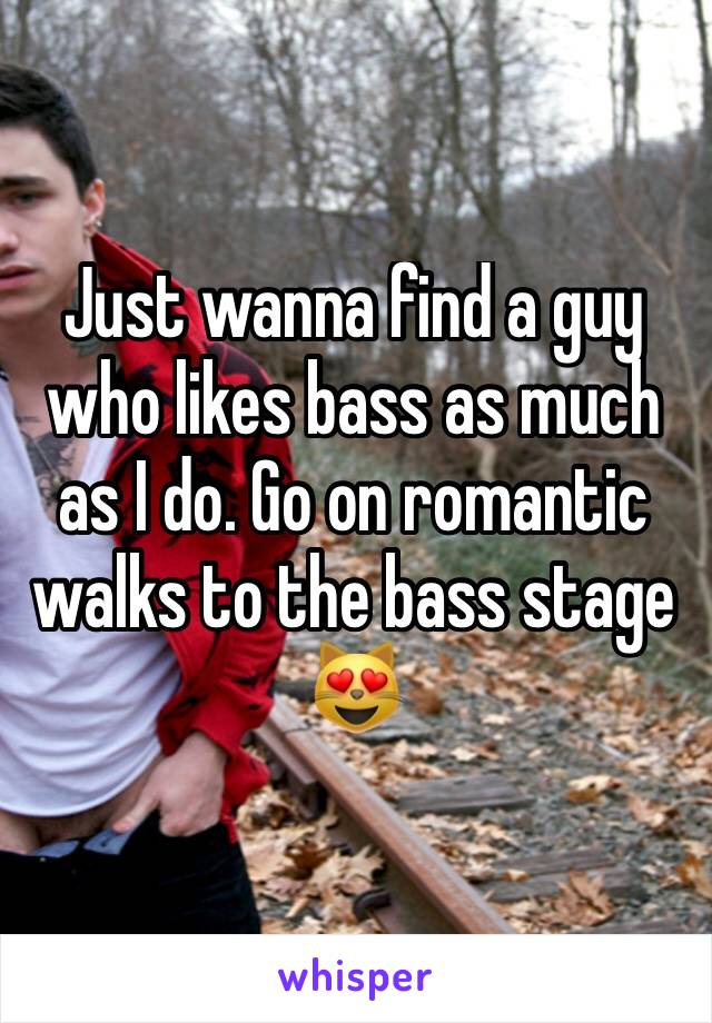 Just wanna find a guy who likes bass as much as I do. Go on romantic walks to the bass stage 😻