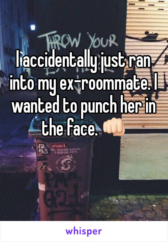 I accidentally just ran into my ex-roommate. I wanted to punch her in the face. 👊🏻