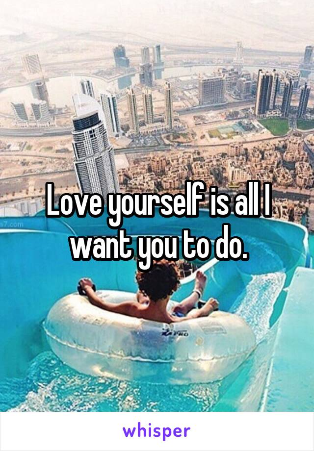 Love yourself is all I want you to do.