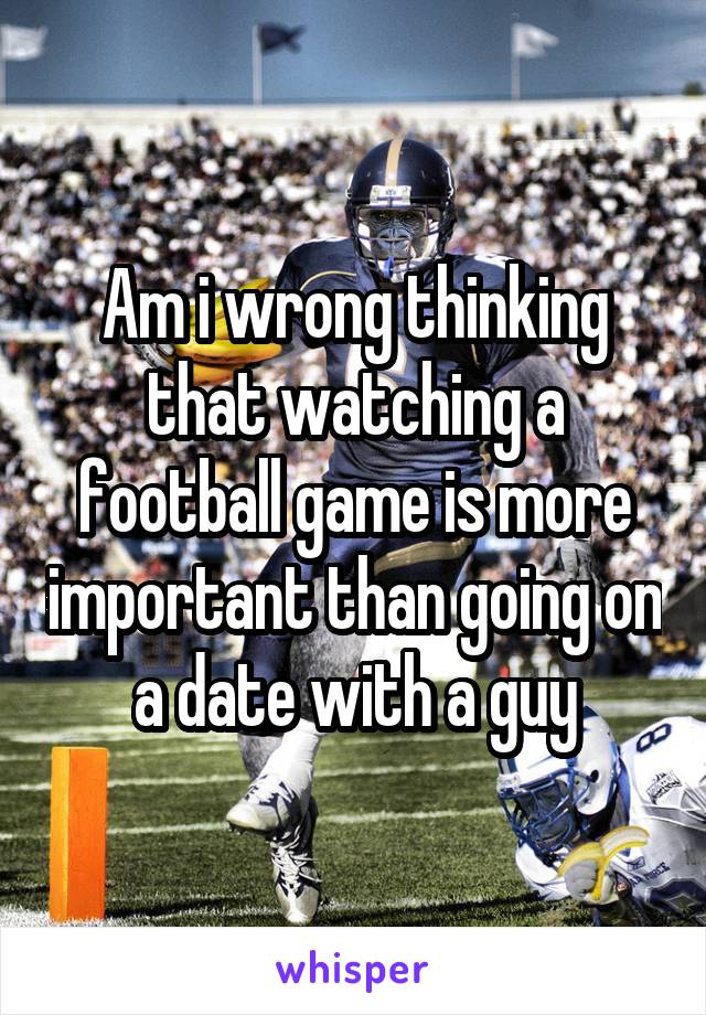 Am i wrong thinking that watching a football game is more important than going on a date with a guy
