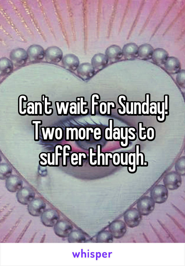 Can't wait for Sunday! Two more days to suffer through.