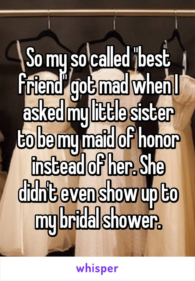 """So my so called """"best friend"""" got mad when I asked my little sister to be my maid of honor instead of her. She didn't even show up to my bridal shower."""