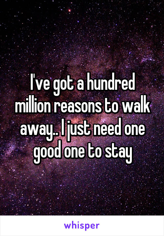 I've got a hundred million reasons to walk away.. I just need one good one to stay