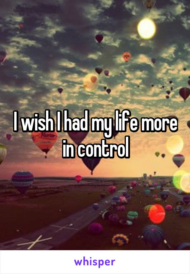 I wish I had my life more in control