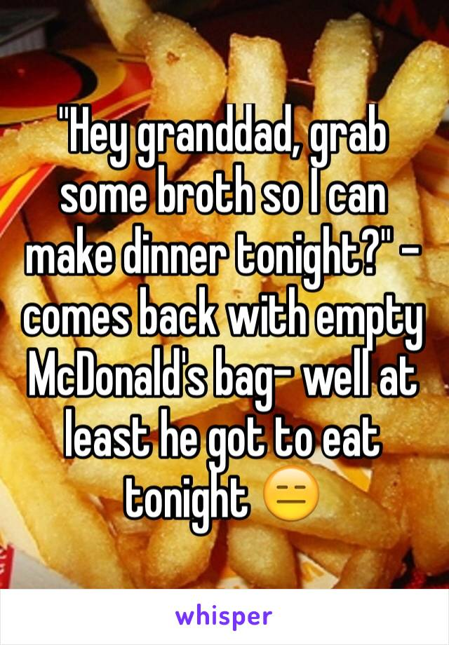 """Hey granddad, grab some broth so I can make dinner tonight?"" -comes back with empty McDonald's bag- well at least he got to eat tonight 😑"