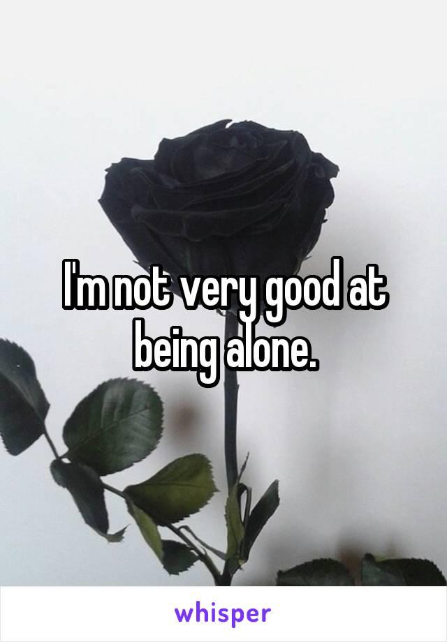 I'm not very good at being alone.
