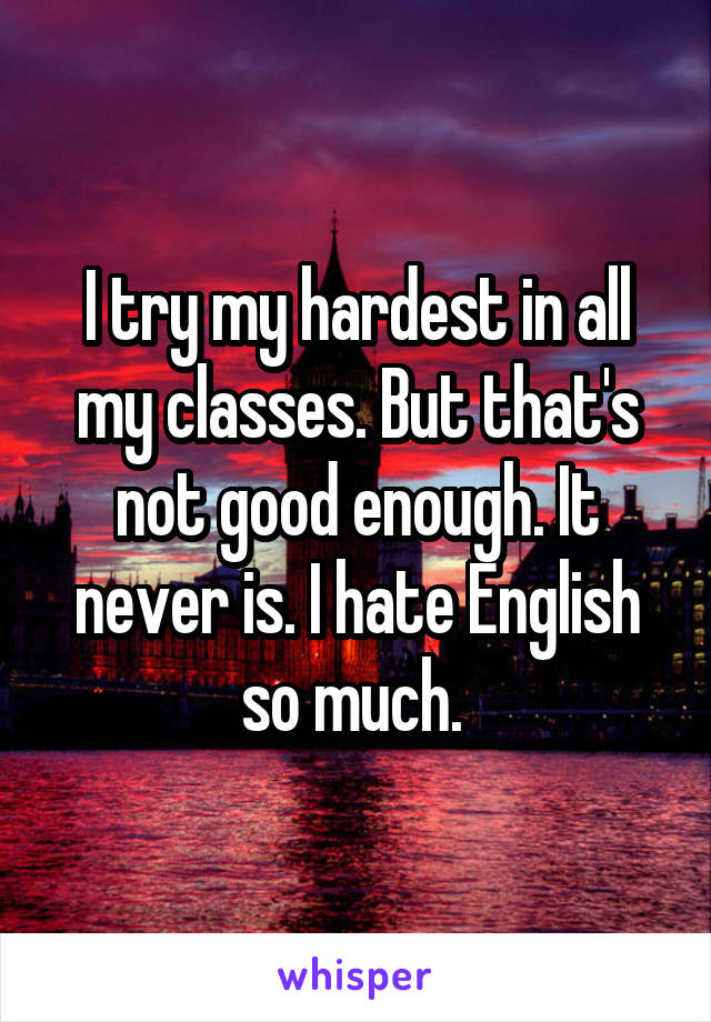 I try my hardest in all my classes. But that's not good enough. It never is. I hate English so much.