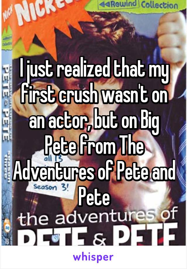 I just realized that my first crush wasn't on an actor, but on Big Pete from The Adventures of Pete and Pete