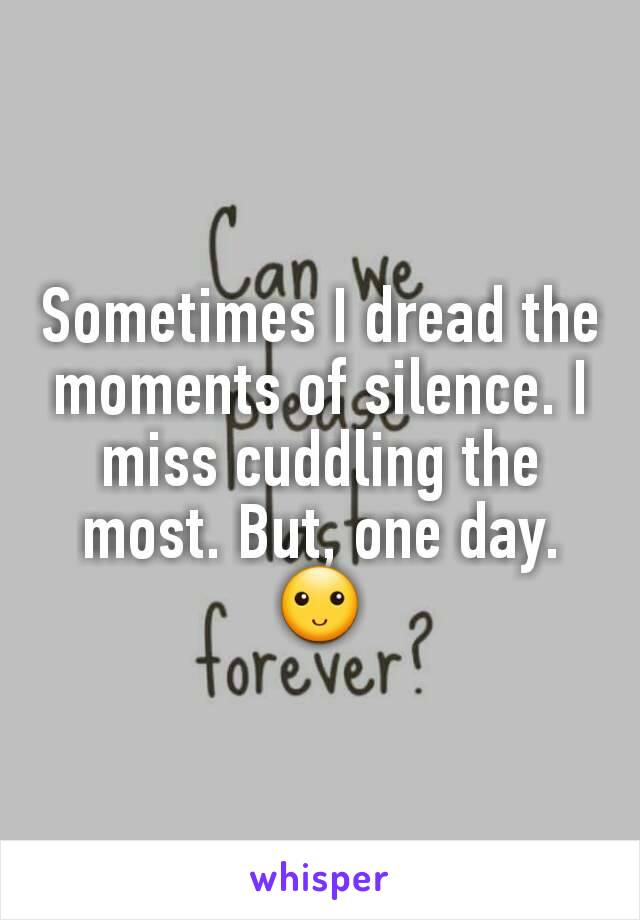 Sometimes I dread the moments of silence. I miss cuddling the most. But, one day. 🙂