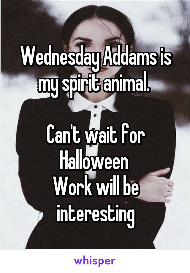 Wednesday Addams is my spirit animal.   Can't wait for Halloween  Work will be interesting