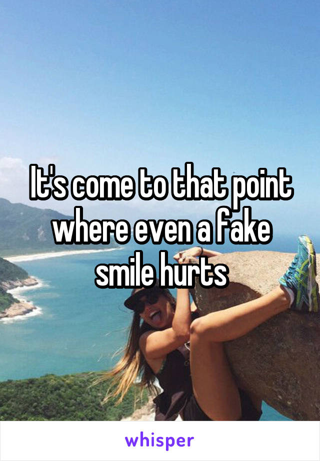 It's come to that point where even a fake smile hurts