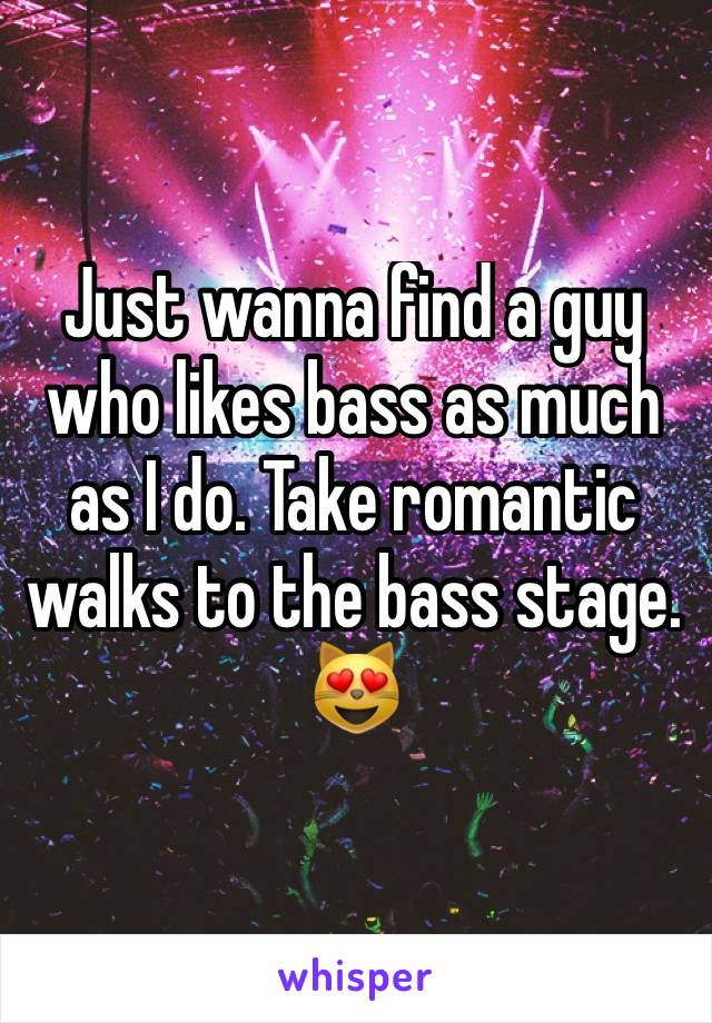 Just wanna find a guy who likes bass as much as I do. Take romantic walks to the bass stage. 😻