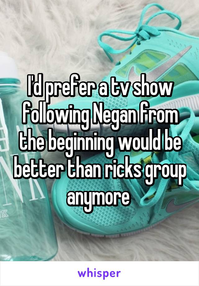 I'd prefer a tv show following Negan from the beginning would be better than ricks group anymore