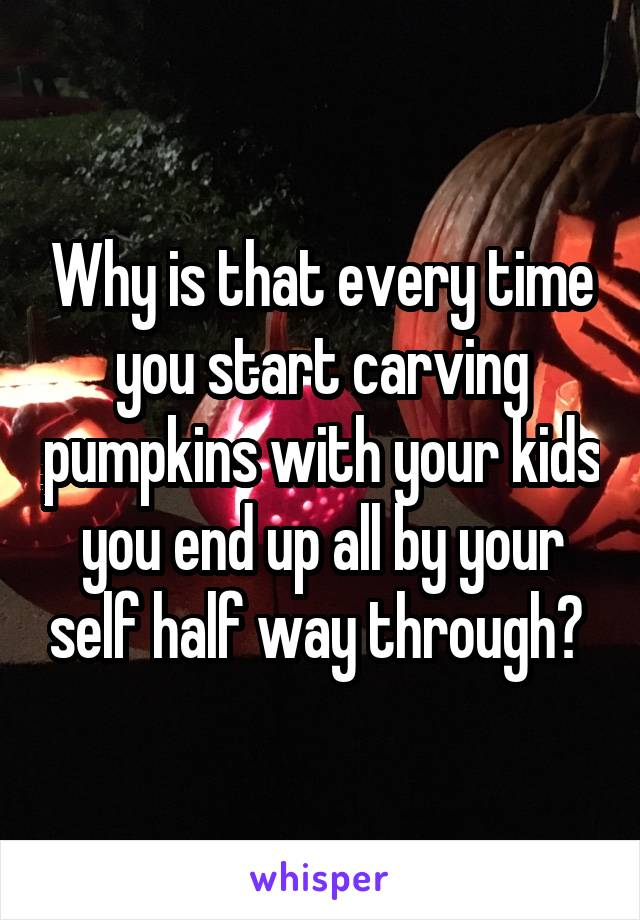 Why is that every time you start carving pumpkins with your kids you end up all by your self half way through?