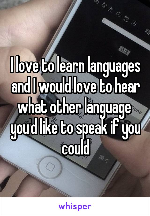 I love to learn languages and I would love to hear what other language  you'd like to speak if you could