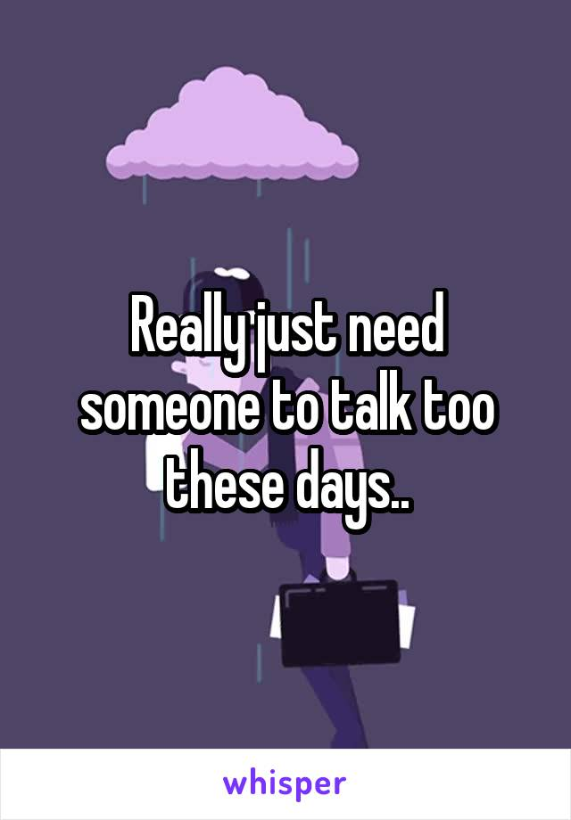 Really just need someone to talk too these days..