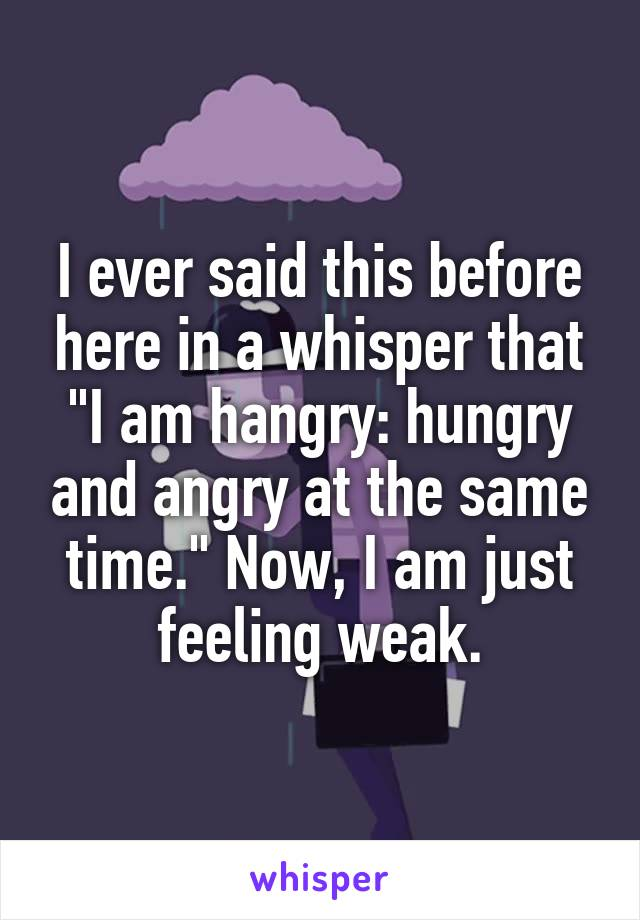 "I ever said this before here in a whisper that ""I am hangry: hungry and angry at the same time."" Now, I am just feeling weak."