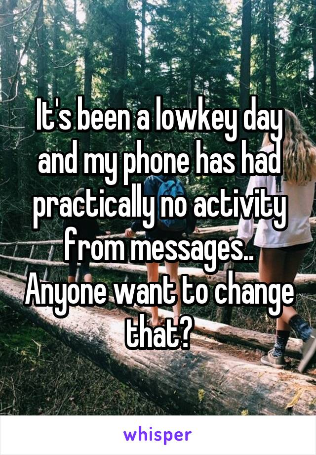 It's been a lowkey day and my phone has had practically no activity from messages.. Anyone want to change that?