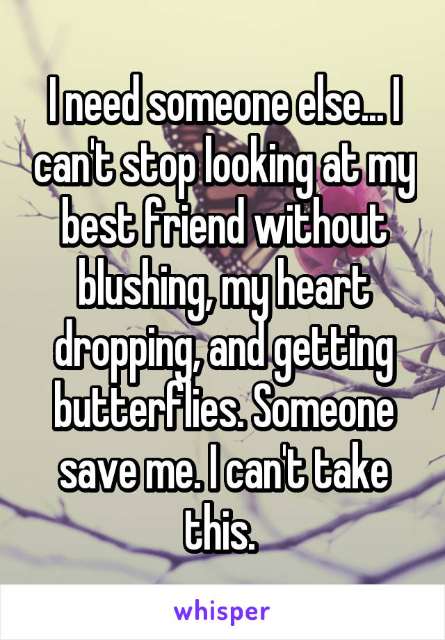I need someone else... I can't stop looking at my best friend without blushing, my heart dropping, and getting butterflies. Someone save me. I can't take this.