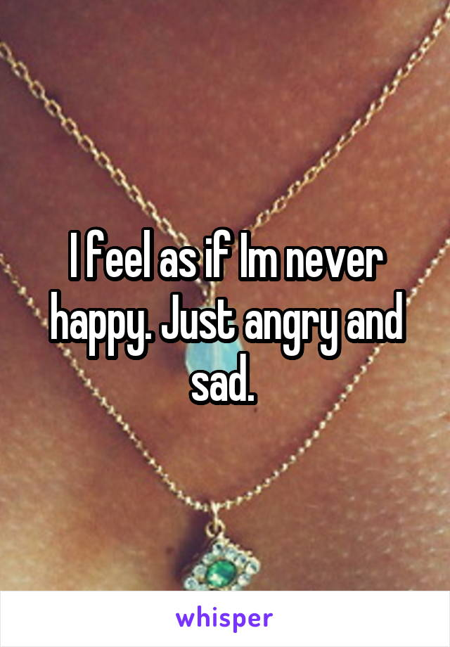 I feel as if Im never happy. Just angry and sad.