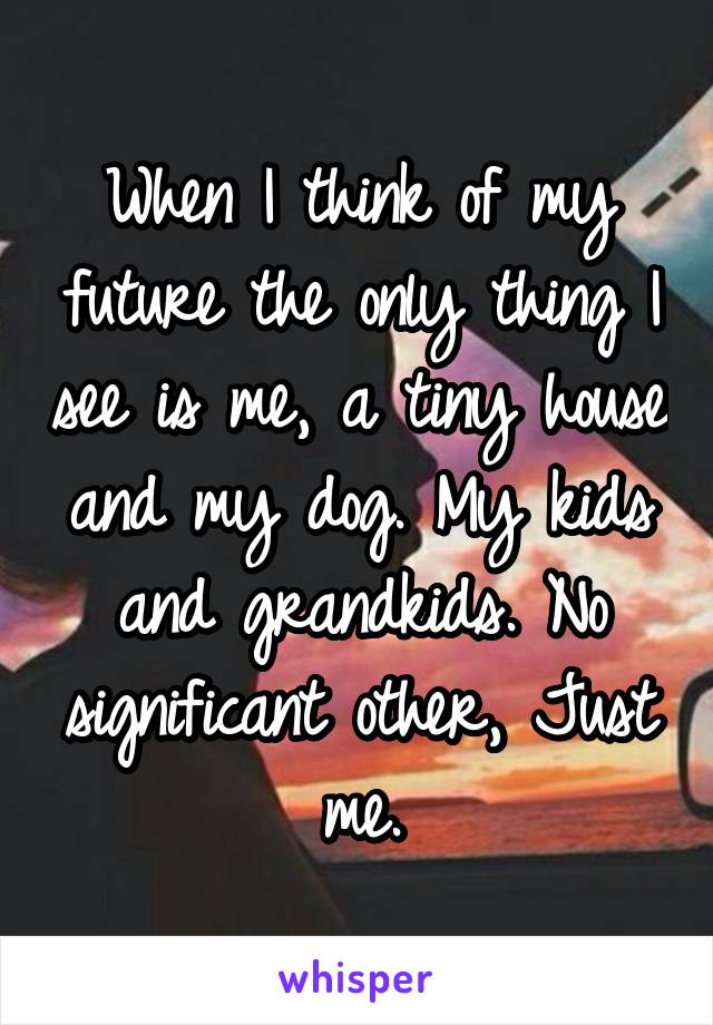 When I think of my future the only thing I see is me, a tiny house and my dog. My kids and grandkids. No significant other, Just me.