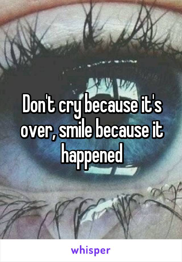 Don't cry because it's over, smile because it happened