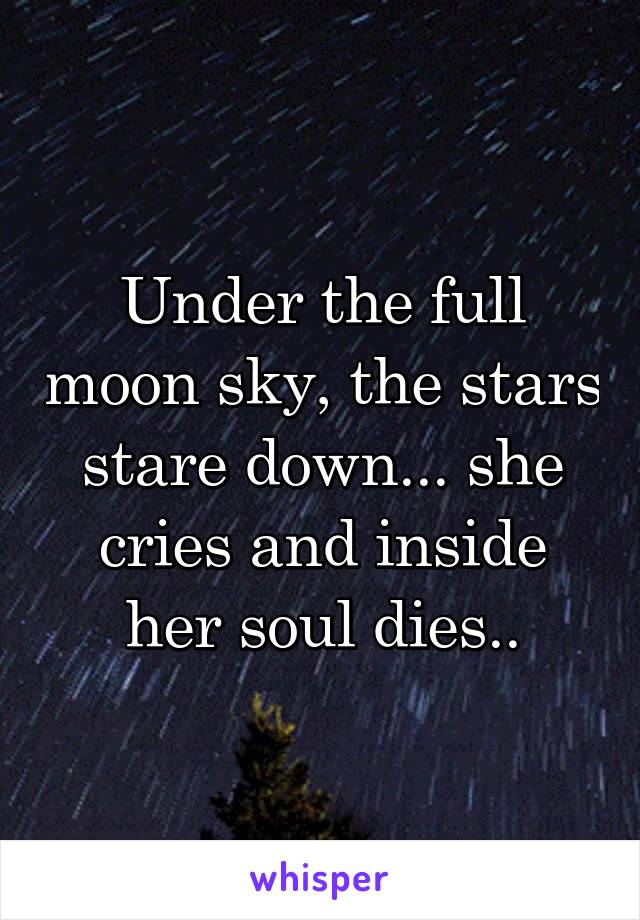 Under the full moon sky, the stars stare down... she cries and inside her soul dies..