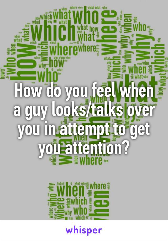 How do you feel when a guy looks/talks over you in attempt to get you attention?